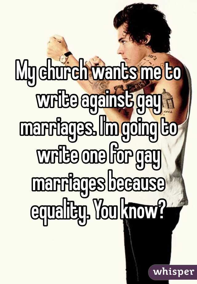 My church wants me to write against gay marriages. I'm going to write one for gay marriages because equality. You know?