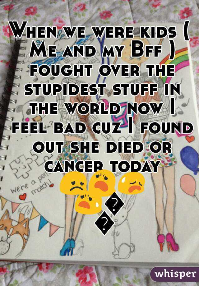 When we were kids ( Me and my Bff ) fought over the stupidest stuff in the world now I feel bad cuz I found out she died or cancer today 😞😦😥😧😟😞