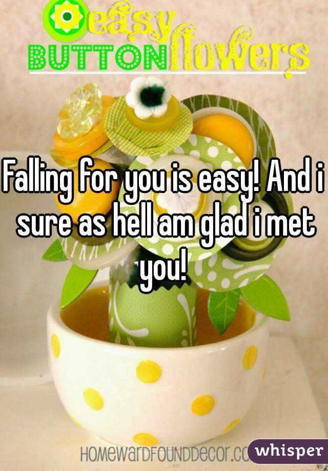 Falling for you is easy! And i sure as hell am glad i met you!