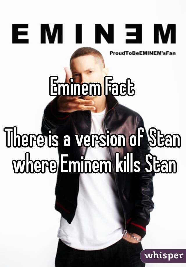 Eminem Fact  There is a version of Stan where Eminem kills Stan