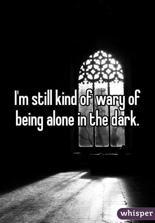 I'm still kind of wary of being alone in the dark.