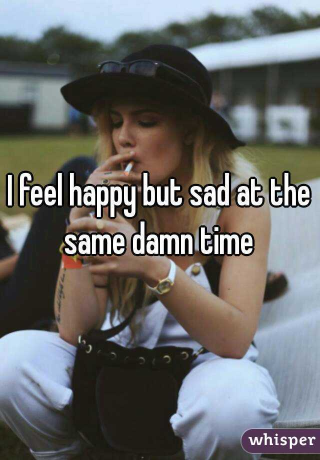 I feel happy but sad at the same damn time