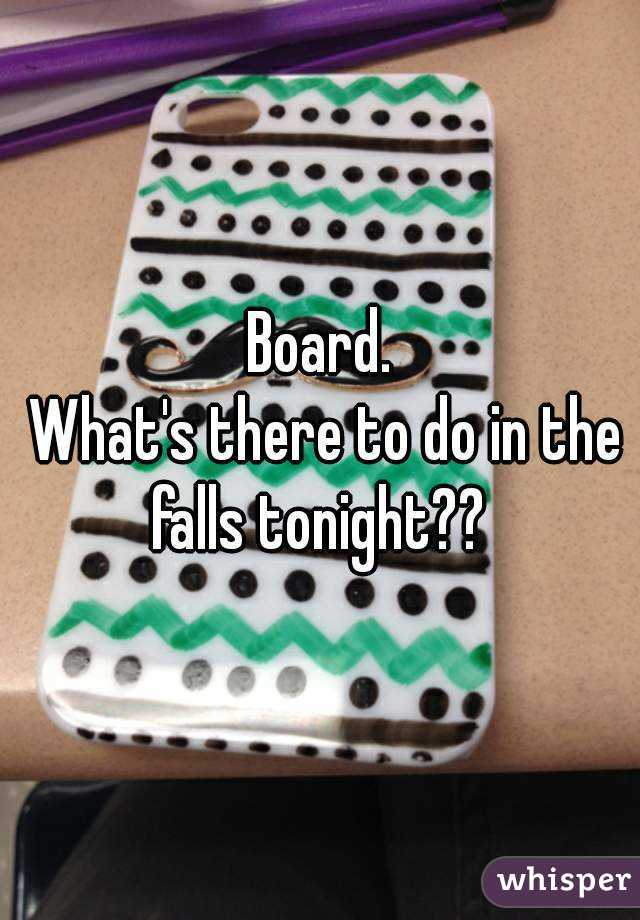 Board.  What's there to do in the falls tonight??