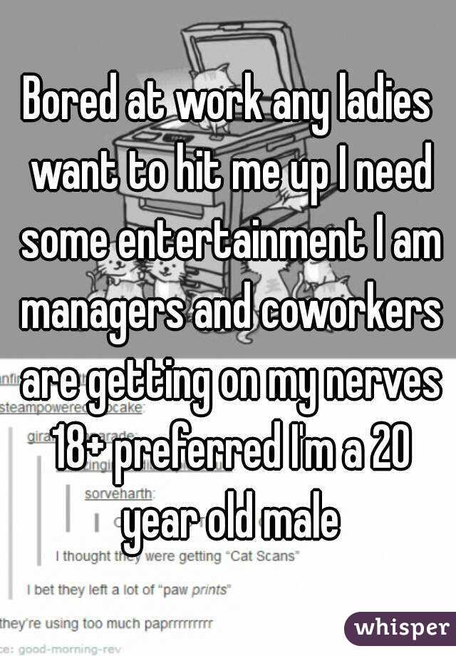 Bored at work any ladies want to hit me up I need some entertainment I am managers and coworkers are getting on my nerves 18+ preferred I'm a 20 year old male