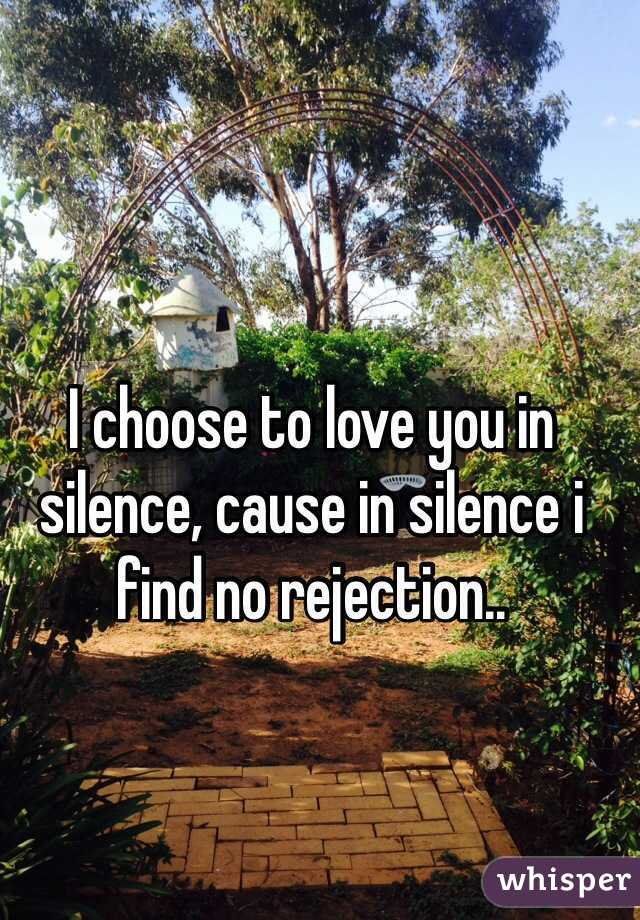 I choose to love you in silence, cause in silence i find no rejection..