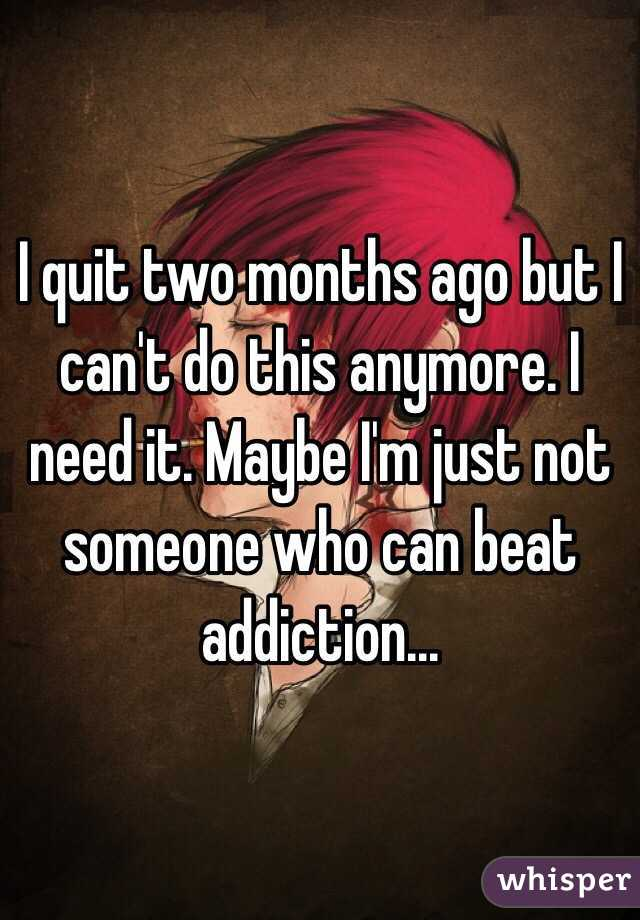 I quit two months ago but I can't do this anymore. I need it. Maybe I'm just not someone who can beat addiction...