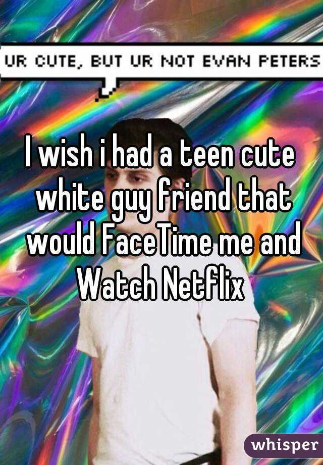I wish i had a teen cute white guy friend that would FaceTime me and Watch Netflix
