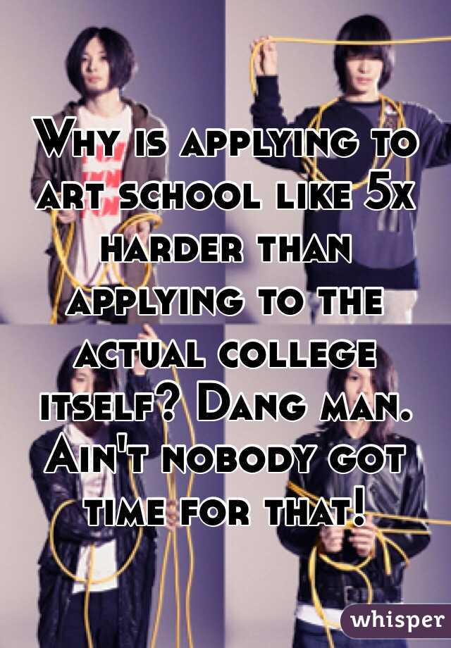 Why is applying to art school like 5x harder than applying to the actual college itself? Dang man. Ain't nobody got time for that!