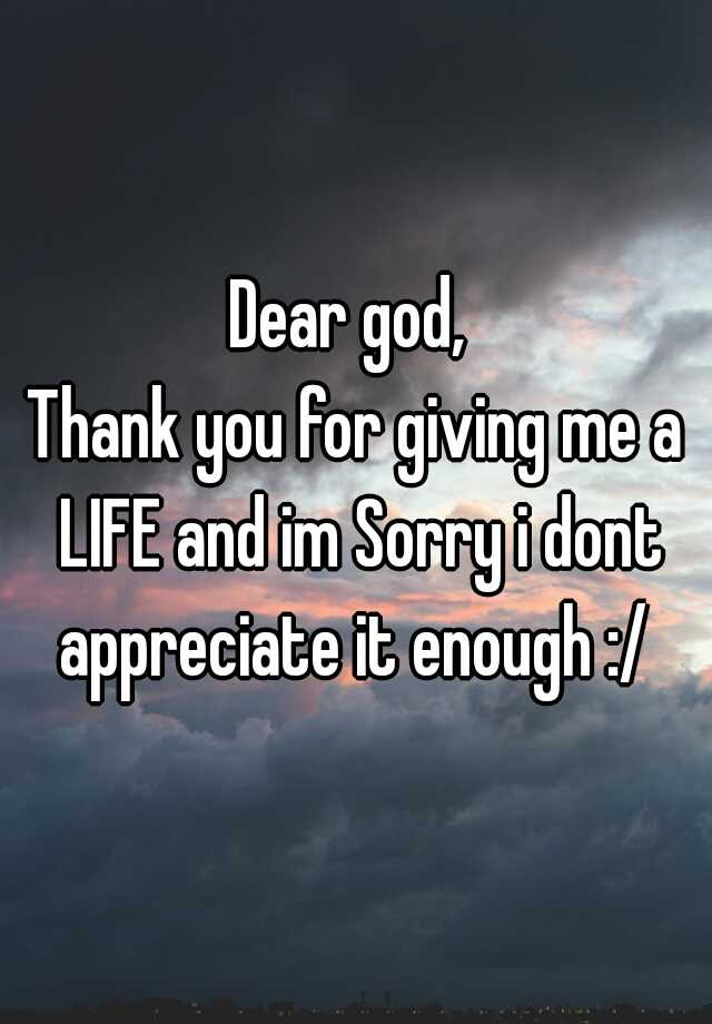Dear god, Thank you for giving me a LIFE and im Sorry i dont