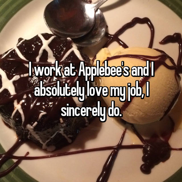 I work at Applebee's and I absolutely love my job, I sincerely do.