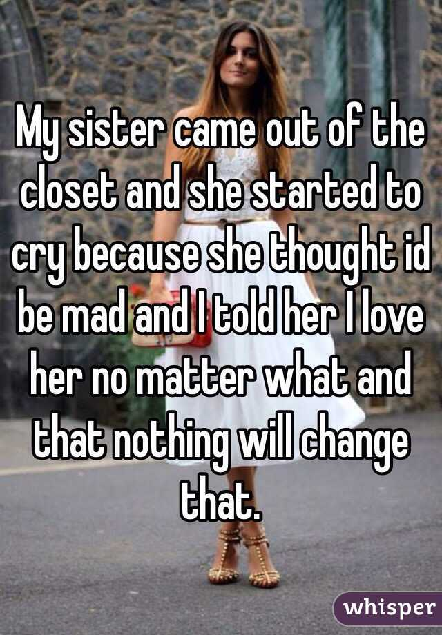 My Sister Came Out Of The Closet And She Started To Cry Because She Thought  Id