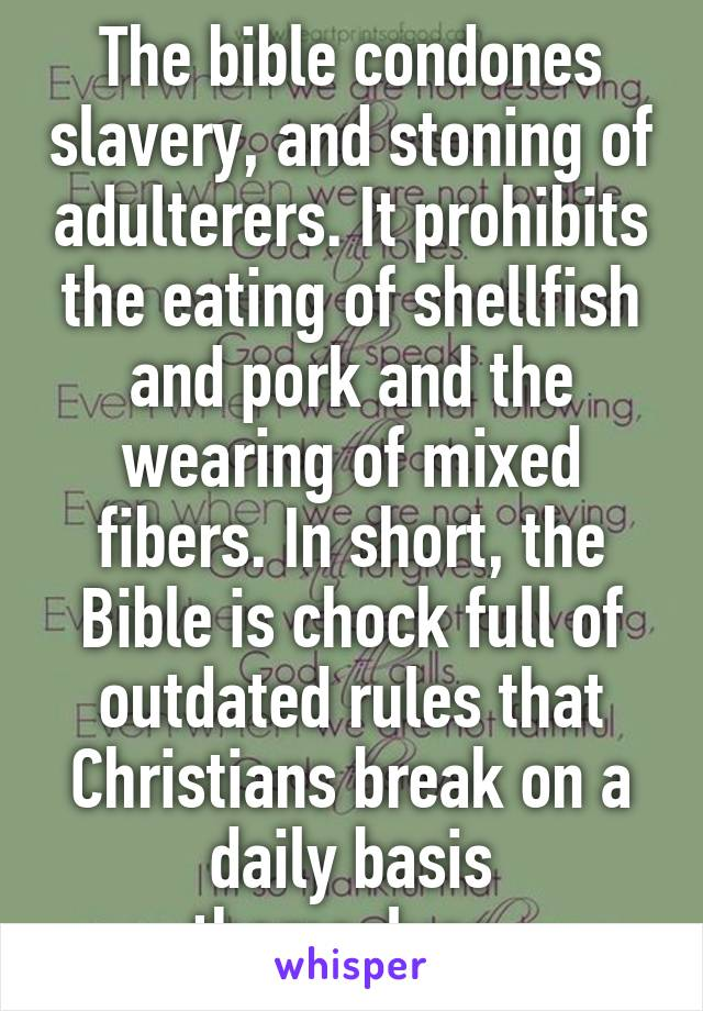 The bible condones slavery, and stoning of adulterers. It prohibits the eating of shellfish and pork and the wearing of mixed fibers. In short, the Bible is chock full of outdated rules that Christians break on a daily basis themselves.