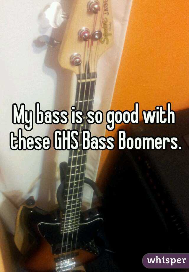 My bass is so good with these GHS Bass Boomers.