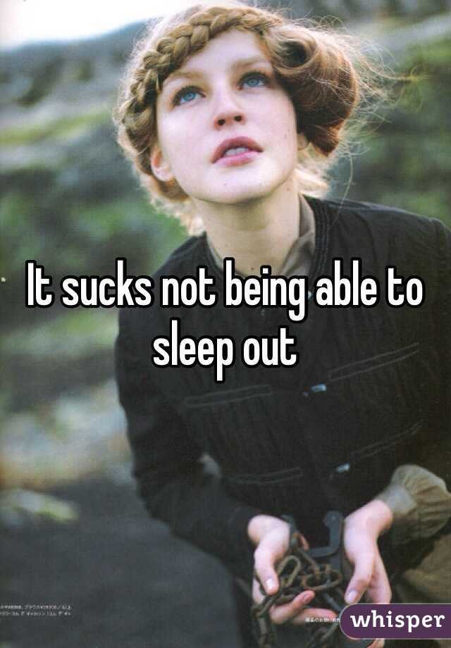 It sucks not being able to sleep out
