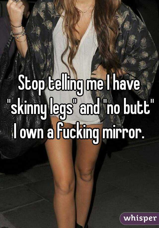 """Stop telling me I have """"skinny legs"""" and """"no butt"""" I own a fucking mirror."""