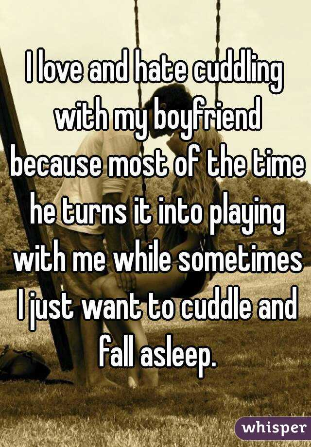 I love and hate cuddling with my boyfriend because most of the time he turns it into playing with me while sometimes I just want to cuddle and fall asleep.