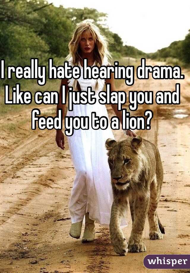 I really hate hearing drama. Like can I just slap you and feed you to a lion?