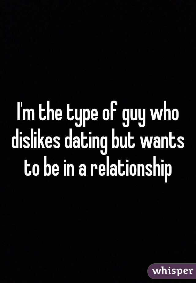I'm the type of guy who dislikes dating but wants to be in a relationship