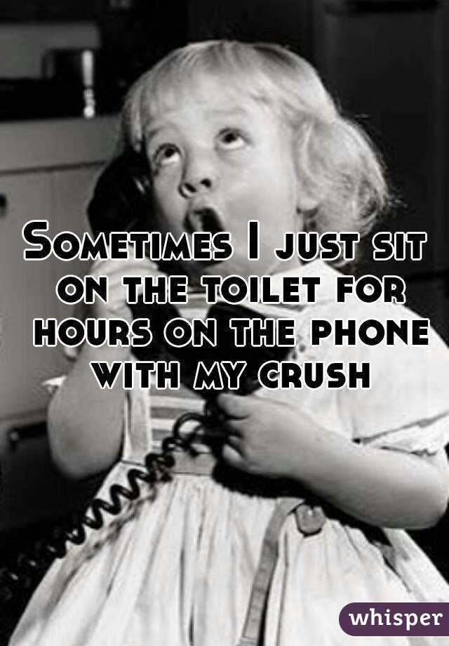 Sometimes I just sit on the toilet for hours on the phone with my crush