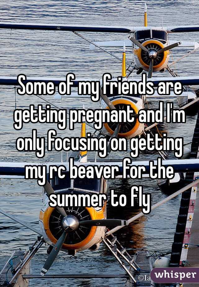 Some of my friends are getting pregnant and I'm only focusing on getting my rc beaver for the summer to fly