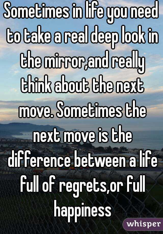 Sometimes in life you need to take a real deep look in the mirror,and really think about the next move. Sometimes the next move is the difference between a life full of regrets,or full happiness