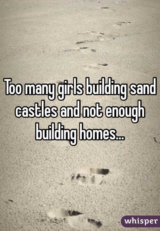 Too many girls building sand castles and not enough building homes...