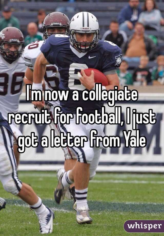 I'm now a collegiate recruit for football, I just got a letter from Yale