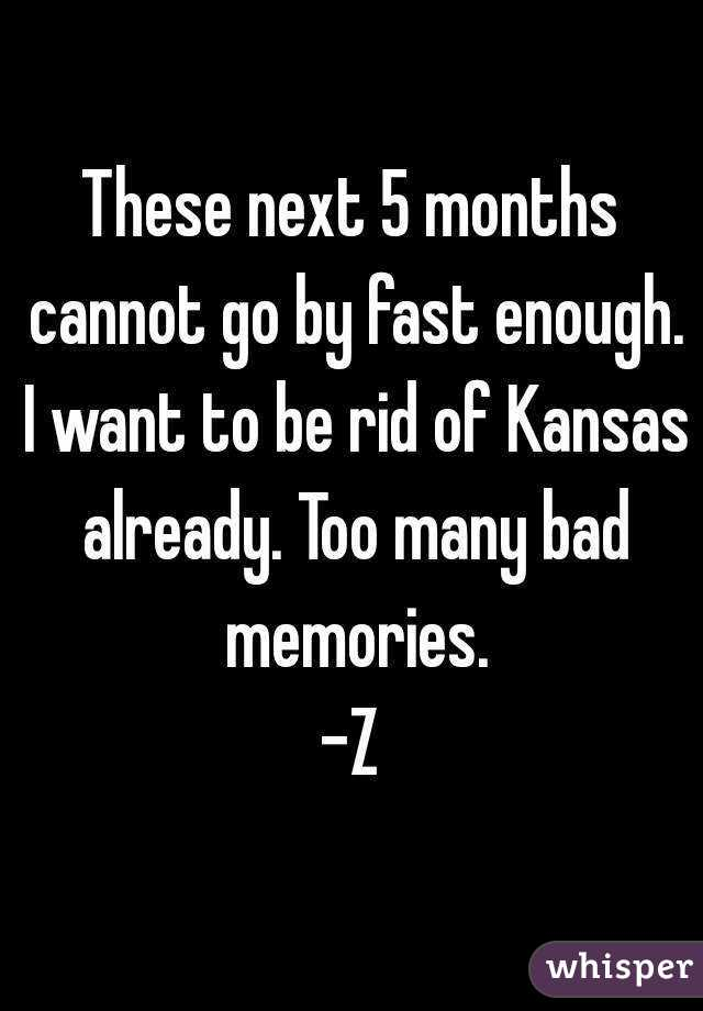 These next 5 months cannot go by fast enough. I want to be rid of Kansas already. Too many bad memories. -Z