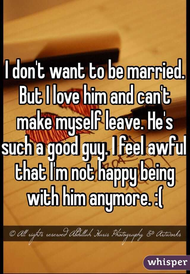 I don't want to be married. But I love him and can't make myself leave. He's such a good guy. I feel awful that I'm not happy being with him anymore. :(