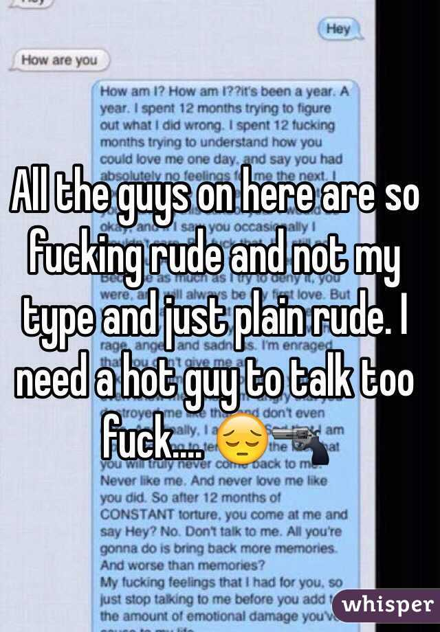 All the guys on here are so fucking rude and not my type and just plain rude. I need a hot guy to talk too fuck.... 😔🔫