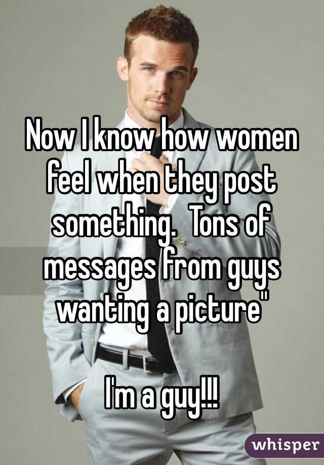 "Now I know how women feel when they post something.  Tons of messages from guys wanting a picture""   I'm a guy!!!"