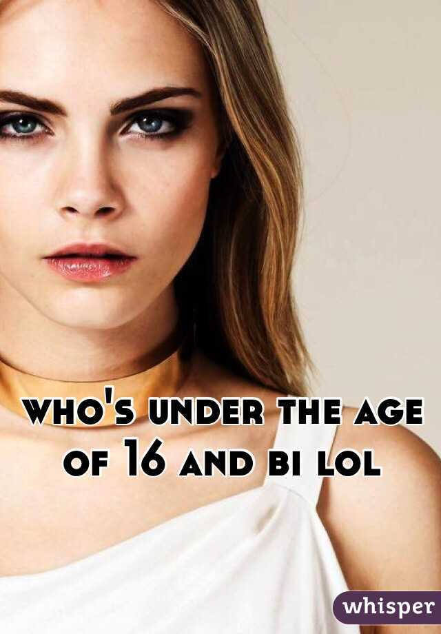 who's under the age of 16 and bi lol