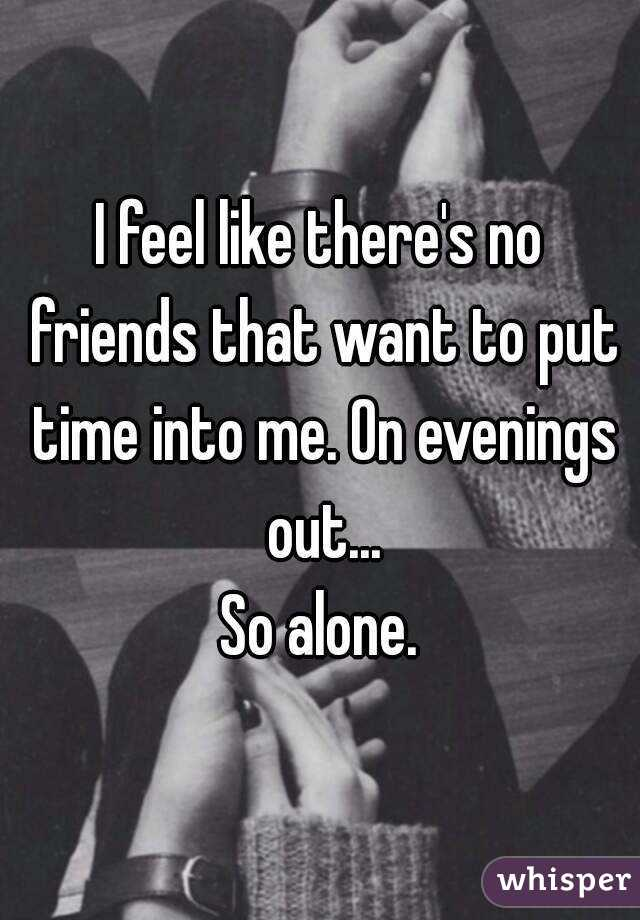 I feel like there's no friends that want to put time into me. On evenings out... So alone.