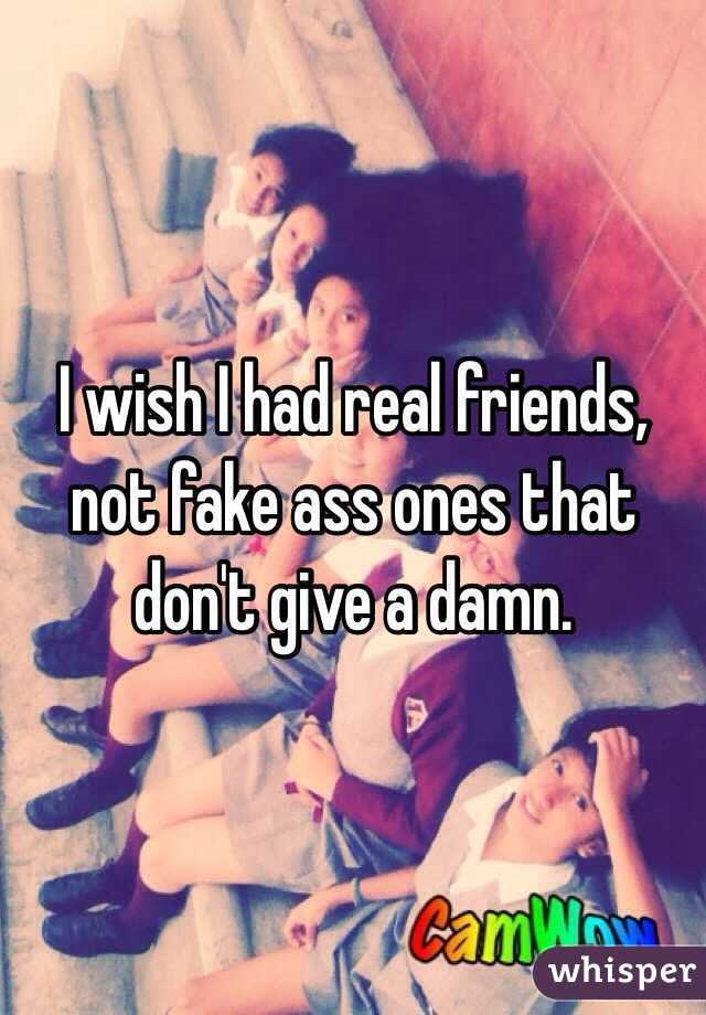 I wish I had real friends, not fake ass ones that don't give a damn.
