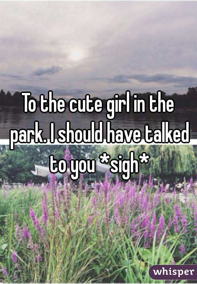 To the cute girl in the park. I should have talked to you *sigh*