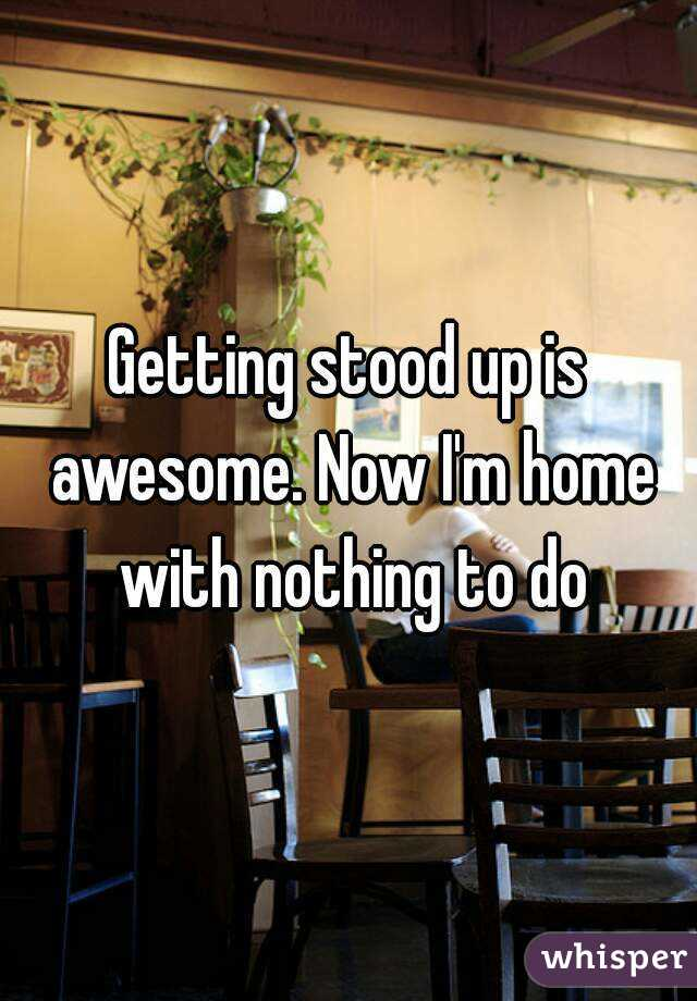 Getting stood up is awesome. Now I'm home with nothing to do