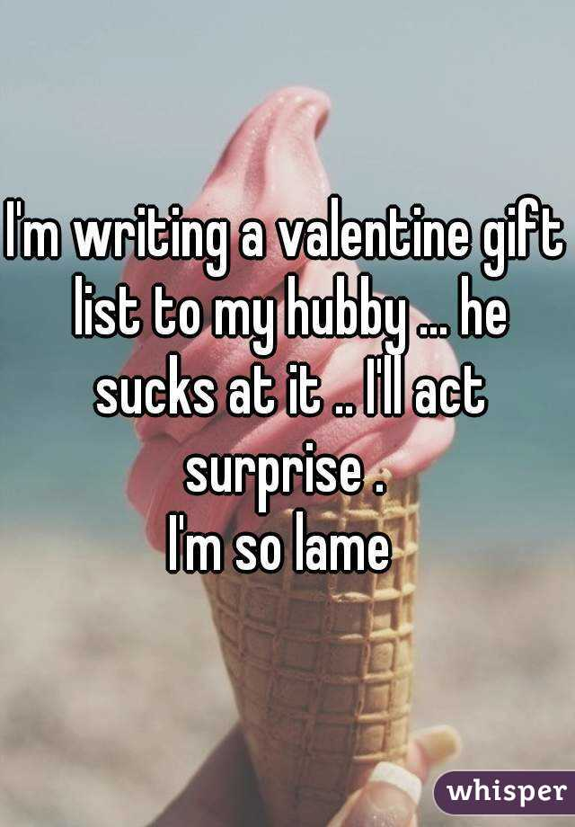 I'm writing a valentine gift list to my hubby ... he sucks at it .. I'll act surprise .  I'm so lame