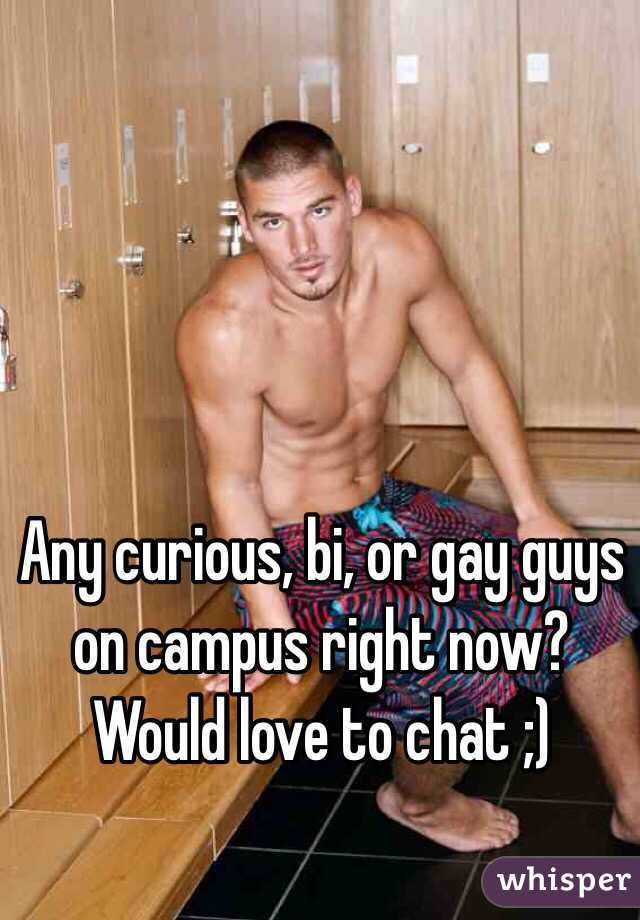 Any curious, bi, or gay guys on campus right now? Would love to chat ;)