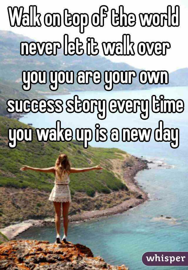 Walk on top of the world never let it walk over you you are your own success story every time you wake up is a new day