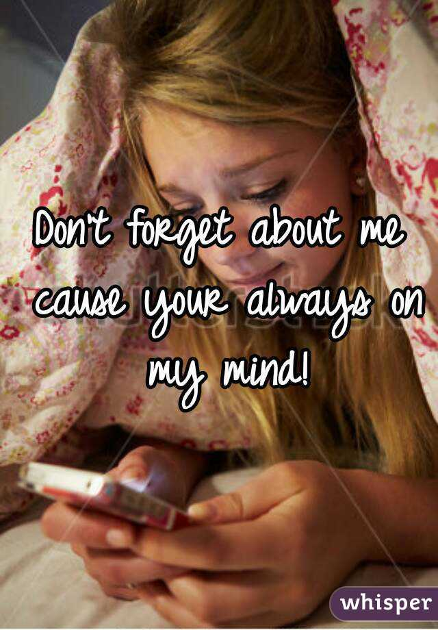 Don't forget about me cause your always on my mind!