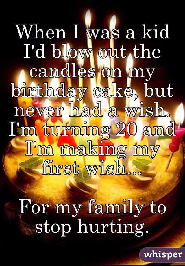 When I was a kid I'd blow out the candles on my birthday cake, but never had a wish. I'm turning 20 and I'm making my first wish...  For my family to stop hurting.