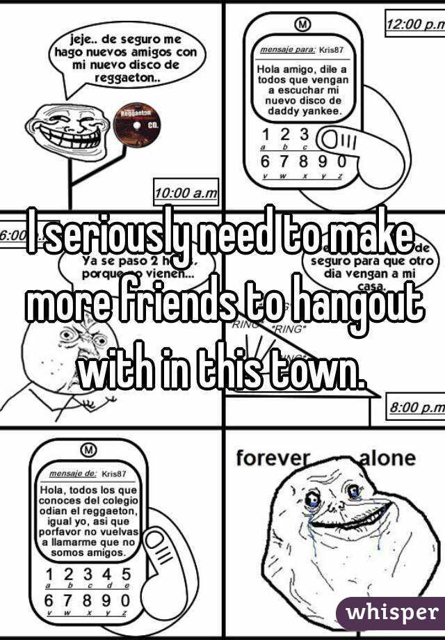 I seriously need to make more friends to hangout with in this town.