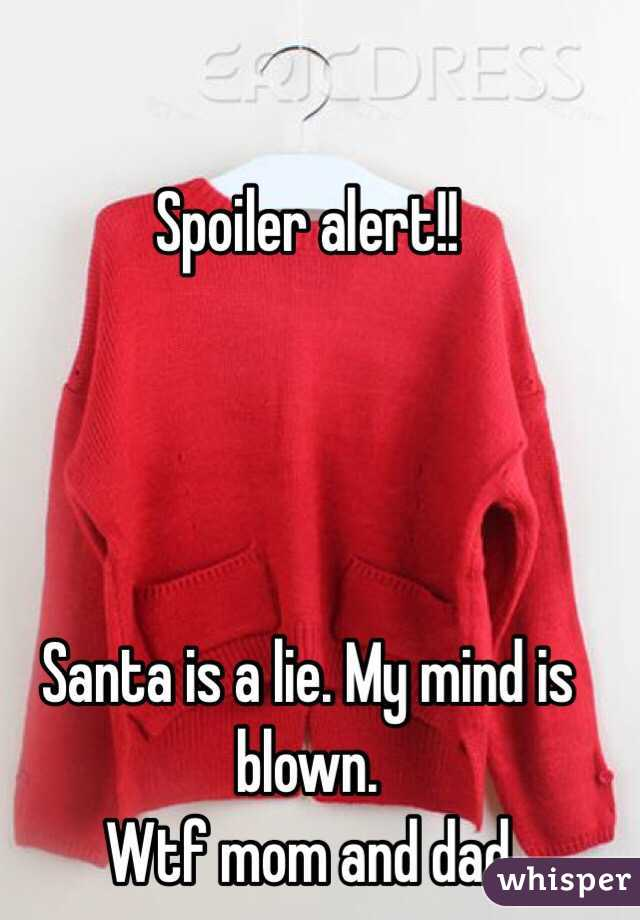 Spoiler alert!!     Santa is a lie. My mind is blown. Wtf mom and dad