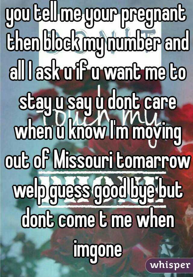 you tell me your pregnant then block my number and all I ask u if u want me to stay u say u dont care when u know I'm moving out of Missouri tomarrow welp guess good bye but dont come t me when imgone
