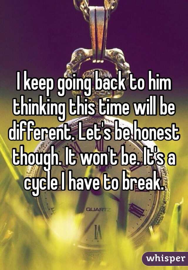 I keep going back to him thinking this time will be different. Let's be honest though. It won't be. It's a cycle I have to break.