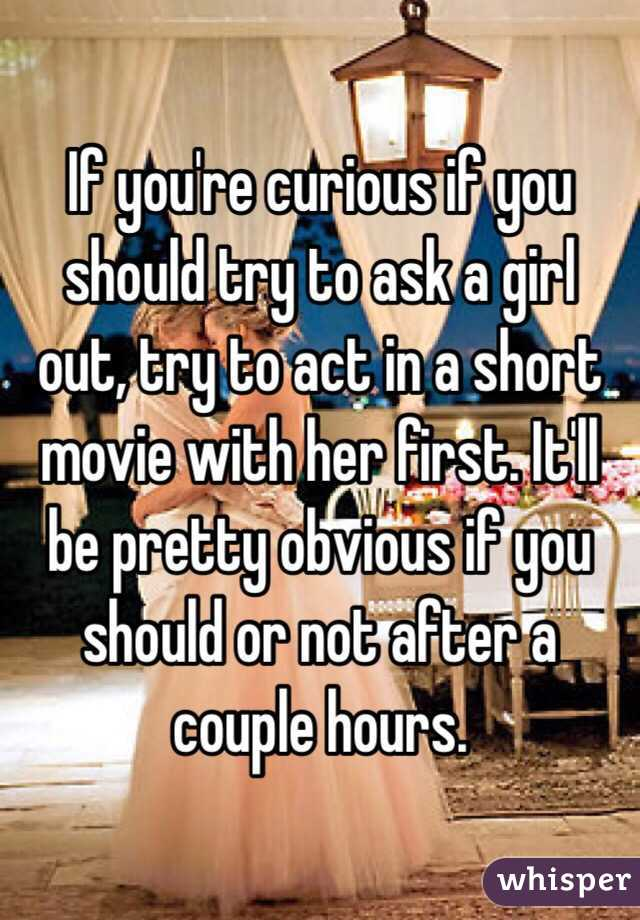 If you're curious if you should try to ask a girl out, try to act in a short movie with her first. It'll be pretty obvious if you should or not after a couple hours.