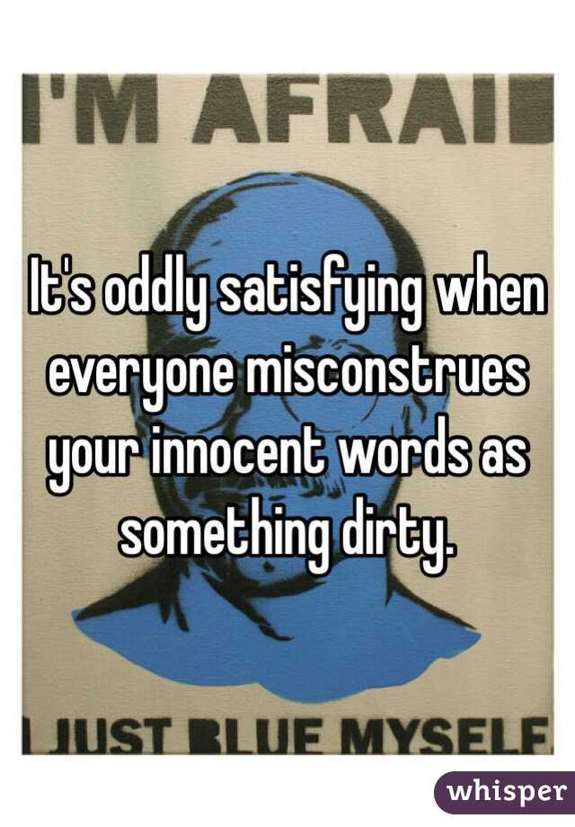 It's oddly satisfying when everyone misconstrues your innocent words as something dirty.