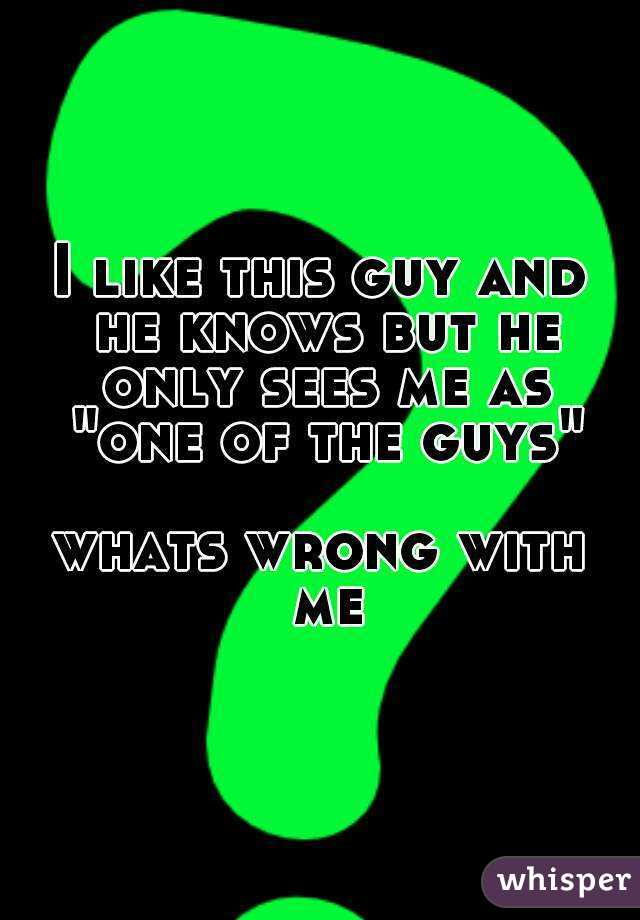 "I like this guy and he knows but he only sees me as ""one of the guys""  whats wrong with me"