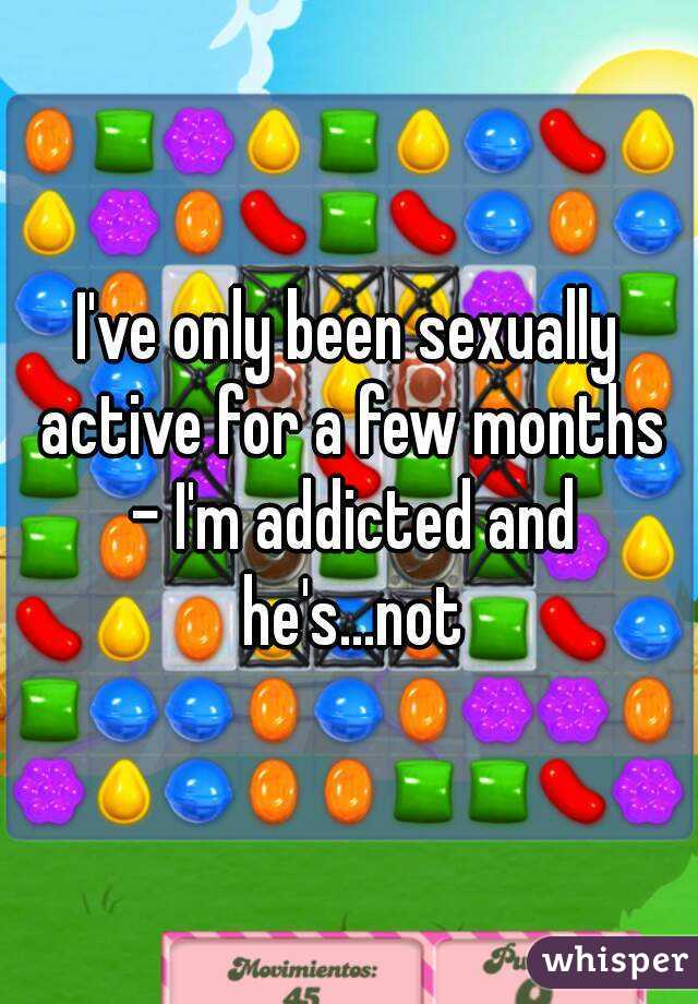 I've only been sexually active for a few months - I'm addicted and he's...not