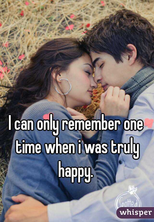 I can only remember one time when i was truly happy.